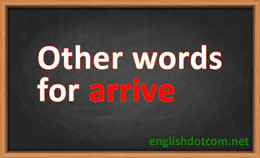 other words for arrive
